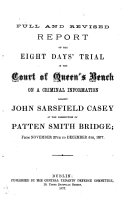 Full and Revised Report of the Eight Days  Trial in the Court of Queen s Bench on a Criminal Information Against John Sarsfield Casey at the Prosecution of Patten Smith Bridge  from November 27th to December 5  1877