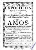 An exposition by way of supplement, on the fourth, fifth, sixth, seventh, eighth and ninth chapters of the prophecy of Amos. Together with a confutation of dr. Homes, and sir Henry Vane
