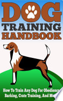 Dog Training Handbook - How to Train Any Dog for Obedience, Barking, Crate Training and More