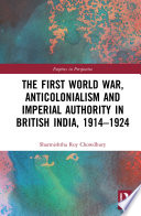 The First World War Anticolonialism And Imperial Authority In British India 1914 1924