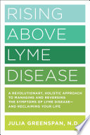 """Rising Above Lyme Disease: A Revolutionary, Holistic Approach to Managing and Reversing the Symptoms of Lyme Disease And Reclaiming Your Life"" by Julia Greenspan"