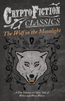 The Wolf in the Moonlight - A Fine Selection of Classic Tales of Wolves and Were-Wolves (Cryptofiction Classics - Weird Tales of Strange Creatures) Pdf/ePub eBook