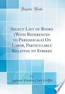 Select List of Books (With References to Periodicals) On Labor, Particularly Relating to Strikes (Classic Reprint)