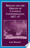 Britain And The Origins Of Canadian Confederation 1837 67