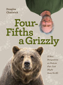 link to Four fifths a grizzly : a new perspective on nature that just might save us all in the TCC library catalog