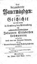 Das bezauberte Bauermägdgen (Bauernmädchen) oder Geschichte von dem anjetzo in Kemberg bey Wittenberg sich aufhaltenden Landmägdgen Johannen Elisabethen Lohmannin