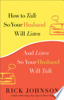 """How to Talk So Your Husband Will Listen: And Listen So Your Husband Will Talk"" by Rick Johnson"