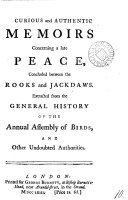 Curious and Authentic Memoirs Concerning a Late Peace, Concluded Between the Rooks and Jackdaws. Extracted from the General History of the Annual Assembly of Birds, and Other Undoubted Authorities