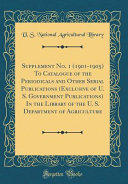 Supplement No 1 1901 1905 To Catalogue Of The Periodicals And Other Serial Publications Exclusive Of U S Government Publications In The Library Of The U S Department Of Agriculture Classic Reprint