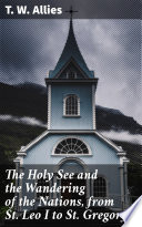 The Holy See and the Wandering of the Nations  from St  Leo I to St  Gregory I