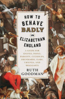link to How to behave badly in Elizabethan England : a guide for knaves, fools, harlots, cuckolds, drunkards, liars, thieves, and braggarts in the TCC library catalog