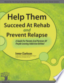Help Them Succeed At Rehab   Prevent Relapse  A Guide For Parents And Partners Of People Leaving Addiction Behind Book