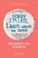 link to Sorry I'm late, I didn't want to come : one introvert's year of saying yes in the TCC library catalog