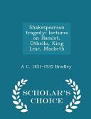 Shakespearean Tragedy  Lectures on Hamlet  Othello  King Lear  Macbeth   Scholar s Choice Edition