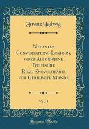Neuestes Conversations-Lexicon, oder Allgemeine Deutsche Real-Encyclopädie für Gebildete Stände, Vol. 4 (Classic Reprint)