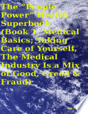 """The """"People Power"""" Health Superbook: Book 1. Medical Basics; Taking Care of Yourself, the Medical Industry Is a Mix of Good, Greed & Fraud"""