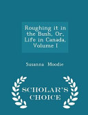 Roughing It in the Bush  Or  Life in Canada  Volume I   Scholar s Choice Edition