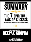 Extended Summary Of The 7 Spiritual Laws Of Success: A Practical Guide To The Fulfillment Of Your Dreams - Based On The Book By Deepak Chopra