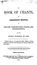 The Book of Chants  and Christian s Manual of Prayer  Exhortation  Praise and Thanksgiving  for the Public Worship of God  Etc