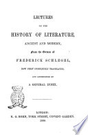 Lectures on the History of Literature, Ancient and Modern, from the German of Frederick Schlegel Now First Completely Translated, and Accompained by a General Index