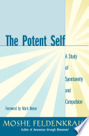 """The Potent Self: A Study of Spontaneity and Compulsion"" by Moshe Feldenkrais"