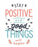 Stay Positive and Good Things Will Happen