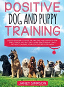 Positive Dog and Puppy Training Discover How to Raise an Amazing and Happy Puppy and Train Your Dog the Loving and Friendly Way Without Causing Your Dog Distress Or Harm