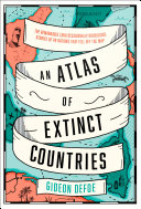 An Atlas of Extinct Countries  The Remarkable  and Occasionally Ridiculous  Stories of 48 Nations that Fell off the Map