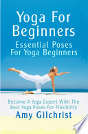 Yoga for Beginners, Essential Poses for Yoga Beginners – Become a Yoga Expert with the Best Yoga Poses for Flexibility by Amy Gilchrist PDF
