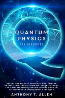 Quantum Physics For Beginners Reveal The Biggest Unsolved Mysteries In Physics And Find Out How Matter Influences The Universe With Quantum Theory A