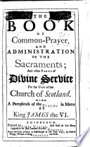 The Book Of Common Prayer And Administration Of The Sacraments And Other Parts Of Divine Service For The Use Of The Church Of Scotland With A Paraphrase Of The Psalms In Metre By King James The Vi
