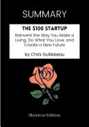 SUMMARY   the  100 Startup  Reinvent the Way You Make a Living  Do What You Love  and Create a New Future by Chris Guillebeau