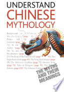 Understand Chinese Mythology  : Explore the timeless, fascinating stories of Chinese folklore