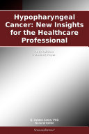 Hypopharyngeal Cancer  New Insights for the Healthcare Professional  2011 Edition