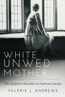 White Unwed Mother   The adoption mandate in postwar Canada