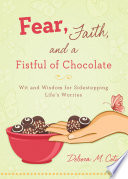 Fear, Faith, and a Fistful of Chocolate  : Wit and Wisdom for Sidestepping Life's Worries