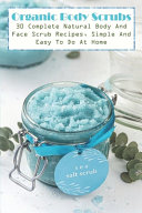 Organic Body Scrubs 30 Complete Natural Body And Face Scrub Recipes  Simple And Easy To Do At Home