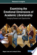 Examining the Emotional Dimensions of Academic Librarianship  Emerging Research and Opportunities Book