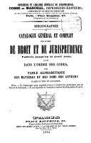 Bibliographie ou Catalogue général et complet des livres de droit et de jurisprudence publiés jusqu'au 15 Avril 1864; classé dans l'ordre des codes, avec table alphabétique des matières et des noms des auteurs placée en tête du catalogue
