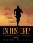 In His Grip  A True Story of a Team That Will Take You Down and Lift You Up