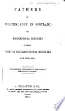 Fathers of Independency in Scotland  or Biographical Sketches of early Scottish Congregational Ministers A D  1798 1851
