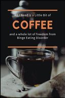 All I Need Is A Little Bit Of Coffee And A Whole Lot Of Freedom From Binge Eating Disorder