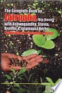 The Complete Book on Jatropha  Bio Diesel  with Ashwagandha  Stevia  Brahmi   Jatamansi Herbs  Cultivation  Processing   Uses