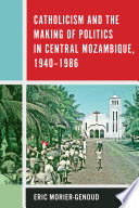 Catholicism and the Making of Politics in Central Mozambique  1940 1986 Book PDF