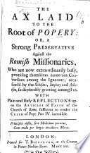 The Ax Laid To The Root Of Popery Or A Strong Preservative Against The Romish Missionaries With Plain And Easy Reflections Upon The Articles Of Faith Of The Church Of Rome Sufficient To Render The Creed Of Pope Pius Iv Incredible