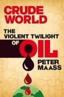 Crude World  The Violent Twilight of Oil