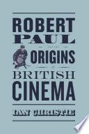 Robert Paul And The Origins Of British Cinema