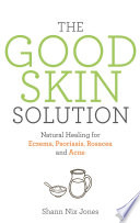 """The Good Skin Solution: Natural Healing for Eczema, Psoriasis, Rosacea and Acne"" by Shann Jones"