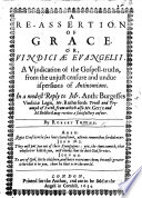 A Re Assertion of Grace  or  Vindici   Evangelii  A vindication of the Gospell truths  from the unjust censure and undue aspersions of Antinomians  In a     reply to Mr  A  Burgesses Vindici   Legis  Mr  Rutherford s Tryall and triumph of Faith  etc   Monomachi    or  a single reply to Mr  Rutherford s book called  Christ s dying and drawing of Sinners  etc    With preface by S  Bushell   Few MS  notes