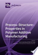 Process–Structure–Properties in Polymer Additive Manufacturing